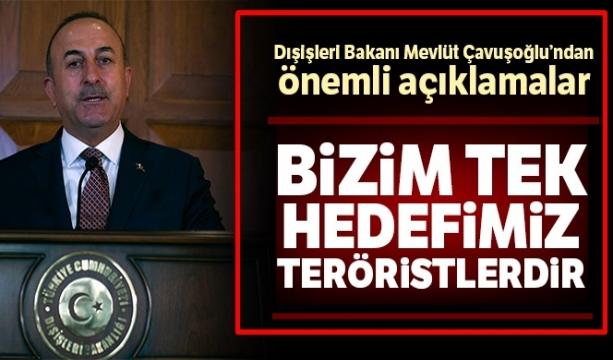 Dışişleri Bakanı Mevlüt Çavuşoğlu:' Bizim buradaki tek hedefimiz teröristlerdir'