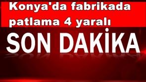 Konya'da fabrikada patlama 4 yaralı