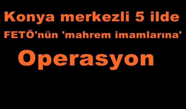 Konya merkezli 5 ilde FETÖ'nün 'mahrem imamlarına' operasyon